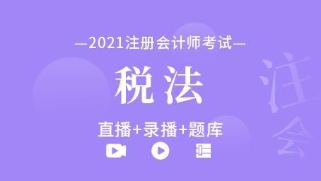 2021年注册会计师-税法(直播+录播+题库)
